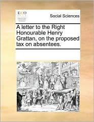 A letter to the Right Honourable Henry Grattan, on the proposed tax on absentees. - See Notes Multiple Contributors