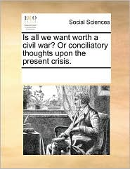 Is all we want worth a civil war? Or conciliatory thoughts upon the present crisis. - See Notes Multiple Contributors