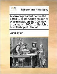 A sermon preach'd before the Lords ... in the Abbey-church at Westminster, on the 30th day of January, 1706/7; ... By John, Lord Bishop of Llandaff. - John Tyler