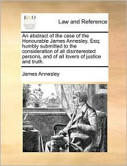 An abstract of the case of the Honourable James Annesley, Esq; humbly submitted to the consideration of all disinterested persons, and of all lovers of justice and truth.