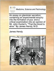 An essay on glandular secretion; containing an experimental enquiry into the formation of pus: and a critical examination into an opinion of Mr. John Hunter's,
