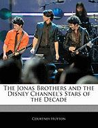 The Jonas Brothers and the Disney Channel's Stars of the Decoff the Record Guide to the Jonas Brothers and the Disney Chade Annel's Stars of the Decad