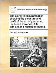 The clergy-man's recreation: shewing the pleasure and profit of the art of gardening. By John Lawrence, A.M. ... The second edition corrected. - John Laurence