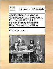 A letter about a motion in Convocation, to the Reverend Dr. Thomas Brett, L.L.D. Rector of Betteshanger in Kent. The second edition. - White Kennett