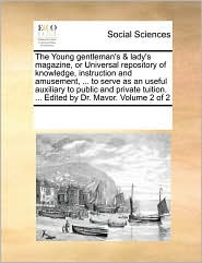 The Young gentleman's & lady's magazine, or Universal repository of knowledge, instruction and amusement, . to serve as an useful auxiliary to public and private tuition. . Edited by Dr. Mavor. Volume 2 of 2 - See Notes Multiple Contributors