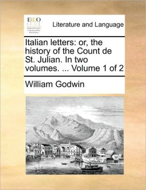 Italian letters: or, the history of the Count de St. Julian. In two volumes. . Volume 1 of 2 - William Godwin