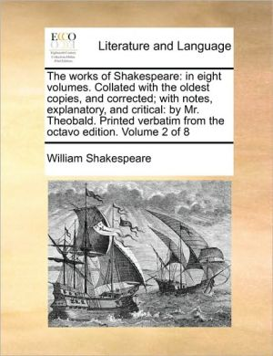 The works of Shakespeare: in eight volumes. Collated with the oldest copies, and corrected; with notes, explanatory, and critical: by Mr. Theobald. Printed verbatim from the octavo edition. Volume 2 of 8 - William Shakespeare