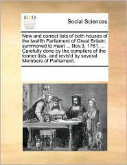 New and correct lists of both houses of the twelfth Parliament of Great Britain: summoned to meet ... Nov.3, 1761. ... Carefully done by the compilers of the former lists, and revis'd by several Members of Parliament. - See Notes Multiple Contributors