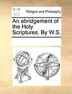 An Abridgement of the Holy Scriptures. by W.S.