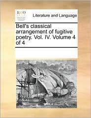 Bell's classical arrangement of fugitive poetry. Vol. IV. Volume 4 of 4