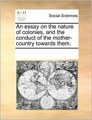 An essay on the nature of colonies, and the conduct of the mother-country towards them. - See Notes Multiple Contributors