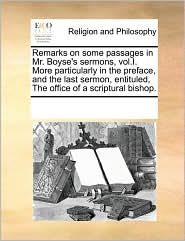 Remarks on some passages in Mr. Boyse's sermons, vol.I. More particularly in the preface, and the last sermon, entituled, The office of a scriptural bishop. - See Notes Multiple Contributors