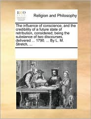 The influence of conscience, and the credibility of a future state of retribution, considered; being the substance of two discourses, delivered ... 1790. ... By L. M. Stretch, ... - See Notes Multiple Contributors