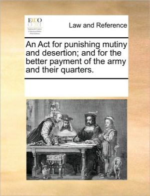 An Act for punishing mutiny and desertion; and for the better payment of the army and their quarters. - See Notes Multiple Contributors