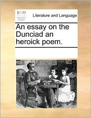 An essay on the Dunciad an heroick poem. - See Notes Multiple Contributors