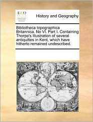 Bibliotheca topographica Britannica. No VI. Part I. Containing Thorpe's Illustration of several antiquities in Kent, which have hitherto remained undescribed.