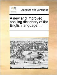 A new and improved spelling dictionary of the English language; . - See Notes Multiple Contributors