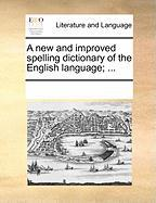 A New and Improved Spelling Dictionary of the English Language; ...