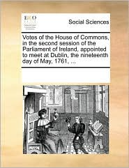 Votes of the House of Commons, in the second session of the Parliament of Ireland, appointed to meet at Dublin, the nineteenth day of May, 1761, ... - See Notes Multiple Contributors