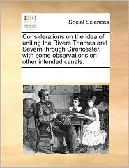 Considerations on the idea of uniting the Rivers Thames and Severn through Cirencester, with some observations on other intended canals. - See Notes Multiple Contributors