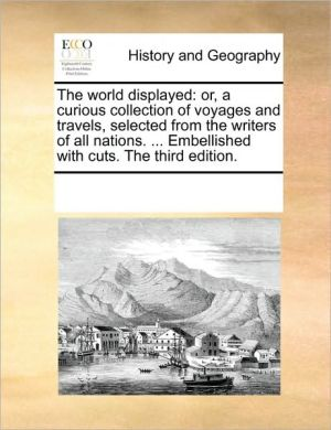 The world displayed: or, a curious collection of voyages and travels, selected from the writers of all nations. . Embellished with cuts. The third edition. - See Notes Multiple Contributors