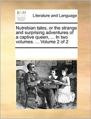 Nutrebian tales, or the strange and surprising adventures of a captive queen, ... In two volumes. ... Volume 2 of 2 - See Notes Multiple Contributors