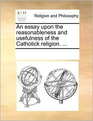 An essay upon the reasonableness and usefulness of the Catholick religion. ... - See Notes Multiple Contributors