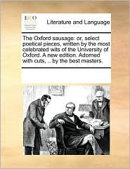 The Oxford sausage: or, select poetical pieces, written by the most celebrated wits of the University of Oxford. A new edition. Adorned with cuts, .. by the best masters. - See Notes Multiple Contributors