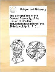The principal acts of the General Assembly, of the Church of Scotland; conveened at Edinburgh, the 26th day of April, 1710 ... - See Notes Multiple Contributors