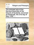 The Principal Acts of the General Assembly of the Church of Scotland, Convened at Edinburgh, the 21st Day of May 1795. ...