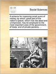 A scheme for improving small sums of money, by which, great part of the nation's specie, which now lies dead and unimproved, may be employed to the most important uses of the government, of trade, and of private persons. . - See Notes Multiple Contributors