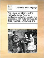 The school for fathers; or, the victim of a curse. A novel. Containing authentic memoirs and anecdotes, with historical facts. In three volumes. ... Volume 2 of 3 - See Notes Multiple Contributors