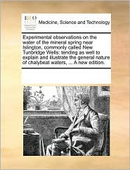 Experimental observations on the water of the mineral spring near Islington, commonly called New Tunbridge Wells: tending as well to explain and illustrate the general nature of chalybeat waters, ... A new edition. - See Notes Multiple Contributors