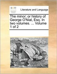 The minor; or history of George O'Nial, Esq. In two volumes. ... Volume 1 of 2 - See Notes Multiple Contributors