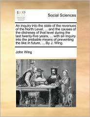 An inquiry into the state of the revenues of the North Level, ... and the causes of the distreses of that level during the last twenty-five years, ... with an inquiry into the probable means of preventing the like in future, ... By J. Wing. - John Wing