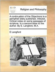 A continuation of the Objections to a pamphlet lately published, intituled, Critical notes on some passages of scripture. In a second letter to the author. By E. Langford, M.A. - E Langford