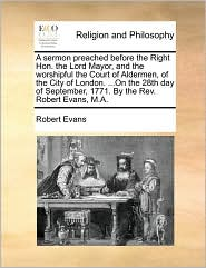 A sermon preached before the Right Hon. the Lord Mayor, and the worshipful the Court of Aldermen, of the City of London. .On the 28th day of September, 1771. By the Rev. Robert Evans, M.A. - Robert Evans