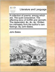 A collection of poems: among which are, The quiet conscience; The affecting story of Griffith and Jenneth; The dependant, & c. & c. & c. Written too intimately from the author's own feelings. By John Bates.