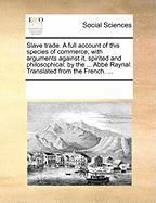 Slave Trade. a Full Account of This Species of Commerce; With Arguments Against It, Spirited and Philosophical: By the ... Abb Raynal. Translated from