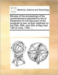 Minutes of the proceedings of the commissioners appointed by Act of Parliament for the discovery of the longitude at sea, at their meetings on the 25th, 28th, and 30th of May, and 13th of June, 1765. ... - See Notes Multiple Contributors