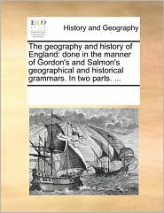 The geography and history of England: done in the manner of Gordon's and Salmon's geographical and historical grammars. In two parts. ... - See Notes Multiple Contributors