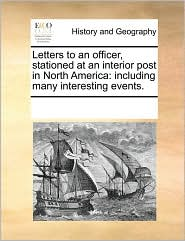 Letters to an officer, stationed at an interior post in North America: including many interesting events. - See Notes Multiple Contributors