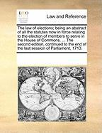 The Law of Elections; Being an Abstract of All the Statutes Now in Force Relating to the Election of Members to Serve in the House of Commons. ... the