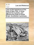 Laws of the Legislature of the State of New York, in Force Against the Loyalists, and Affecting the Trade of Great Britain, and British Merchants, ...