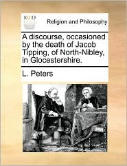 A discourse, occasioned by the death of Jacob Tipping, of North-Nibley, in Glocestershire. - L. Peters