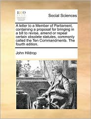 A letter to a Member of Parliament, containing a proposal for bringing in a bill to revise, amend or repeal certain obsolete statutes, commonly called the Ten Commandments. The fourth edition. - John Hildrop