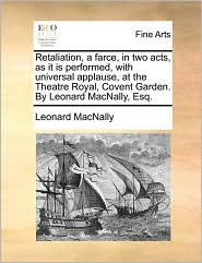 Retaliation, a farce, in two acts, as it is performed, with universal applause, at the Theatre Royal, Covent Garden. By Leonard MacNally, Esq. - Leonard MacNally