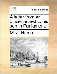 A letter from an officer retired to his son in Parliament. - M. J. Home