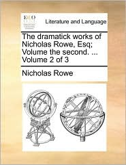 The dramatick works of Nicholas Rowe, Esq; Volume the second. ... Volume 2 of 3 - Nicholas Rowe