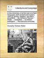 A new dictionary of all the cant and flash languages, both ancient and modern used by gipsies, beggars, swindlers, shoplifters, ... By Humphry Tristram Potter, ... Dedicated, ... to William Addington, ... Revised and corrected. - Potter, Humphry Tristram